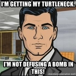 Archer - I'm getting my turtleneck.  I'm not defusing a bomb in this!