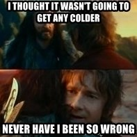 Never Have I Been So Wrong - I thought it wasn't going to get any colder never have i been so wrong