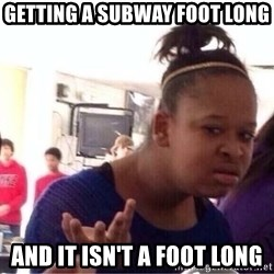 Confused Black Girl - Getting a subway foot long And it isn't a foot long