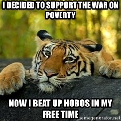 Confession Tiger - I Decided to support the war on poverty now I beat up hobos in my free time