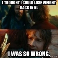 Never Have I Been So Wrong - I thought I could lose weight back in KL I was so wrong.