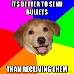 Advice Dog - its better to send bullets  than RECEIVING them