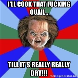 Chucky - I'll cook that fucking quail.. Till it's really really dry!!!