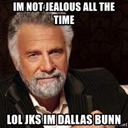 Most interesting man in the world - im not jealous all the time lol jks im dallas bunn