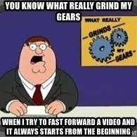 YOU KNOW WHAT REALLY GRIND MY GEARS - you know what really grind my gears when i try to fast forward a video and it always starts from the beginning
