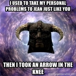 Skyrim - I used to take my personal problems to Jean just like you then i took an arrow in the knee