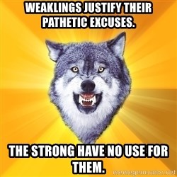 Courage Wolf - weaklings justify their pathetic excuses. the strong have no use for them.