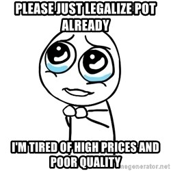 pleaseguy  - please just legalize pot already i'm tired of high prices and poor quality