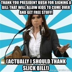 President of Argentina - THANK YOU PRESIDENT BUSH FOR SIGNING A BILL THAT WILL ALLOW KIDS TO COME OVER AND GET FREE STUFF! (ACTUALLY I SHOULD THANK SLICK BILL!)
