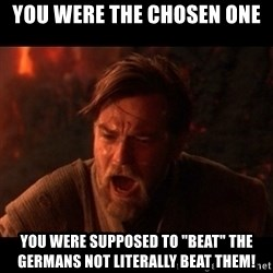 """You were the chosen one  - You were the chosen one You were supposed to """"beat"""" the germans not literally beat them!"""