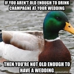 Actual Advice Mallard 1 - if you aren't old enough to drink champagne at your wedding then you're not old enough to have a wedding