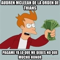 Shut Up And Take My Money Fry - AUDREN MCLEEAN DE LA ORDEN DE THIANS pagame ya lo que me debes no que mucho honor