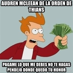 Shut Up And Take My Money Fry - AUDREN MCLEEAN DE LA ORDEN DE THIANS pagame lo que me debes no te hagas pendejo donde quedo tu honor