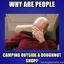 Picard facepalm  - Why are people Camping outside a Doughnut shop?