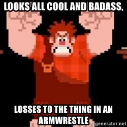 Wreck-It Ralph  - Looks all cool and badass, losses to the thing in an armwrestle