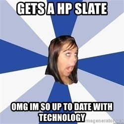 Annoying Facebook Girl - GETS A HP SLATE OMG IM SO UP TO DATE WITH TECHNOLoGY