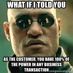 What if I told you / Matrix Morpheus - what if i told you as the customer, you have 100% of the power in any business transaction