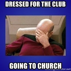 Picard facepalm  - dressed for the club going to church
