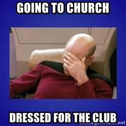 Picard facepalm  - Going to church dressed for the club