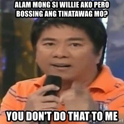 willie revillame you dont do that to me - Alam mong si Willie ako pero bossing ang tinatawag mo? You don't Do that to me