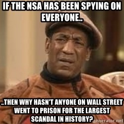 Confused Bill Cosby  - If the nsa has been spying on everyone..  ..THEN WHY HASN'T ANYONE ON WALL STREET WENT TO PRISON FOR THE LARGEST SCANDAL in history?