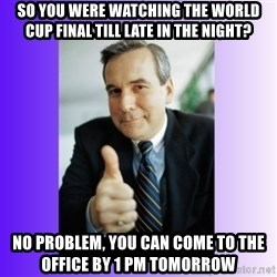 Good Guy Boss - So you were watching the world cup final till late in the night? No Problem, you can come to the office by 1 PM tomorrow