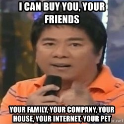 willie revillame you dont do that to me - I can buy you, your friends your family, your company, your house, your internet, your pet