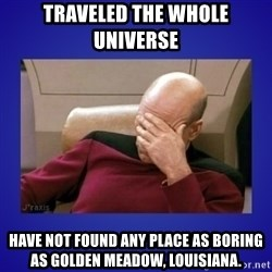 Picard facepalm  - traveled the whole universe Have not found any place as boring as Golden MEADOW, LOUISIANA.