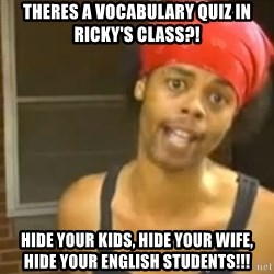 Antoine Dodson - Theres a vocabulary quiz in Ricky's Class?! Hide your kids, hide your wife, hide your English students!!!