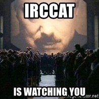 Big Brother is watching you... - irccat is watching you