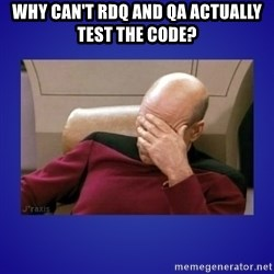 Picard facepalm  - Why can't rdq and qa actually test the code?