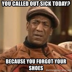 Confused Bill Cosby  - you called out sick today? Because you forgot your shoes