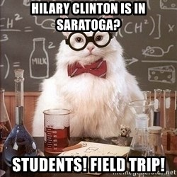 Chemistry Cat - hilary Clinton is in saratoga? Students! Field trip!
