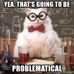 Chemistry Cat - Yea, that's going to be PROBLEMATICAL