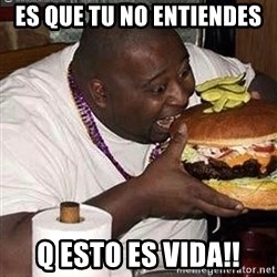 Fat man eating burger - Es que tu no entiendes Q esto es Vida!!