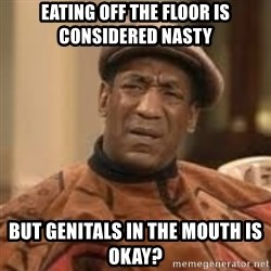 Confused Bill Cosby  - eating off the floor is considered nasty but genitals in the mouth is okay?