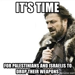 Prepare yourself - it's time  FOR PAlESTINIANS AND israelis to drop their weapons