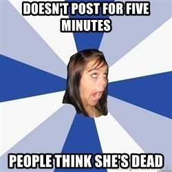 Annoying Facebook Girl - doesn't post for five minutes people think she's dead