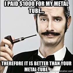 Rich Guy - I paid $1000 for my metal tube... Therefore it is better than your metal tube.