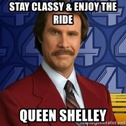 Stay classy - stay classy & enjoy the ride queen shelley