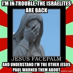 Jesus Facepalm - I'm in trouble, the israelites are back and understand I'm the other jesus paul warned them about