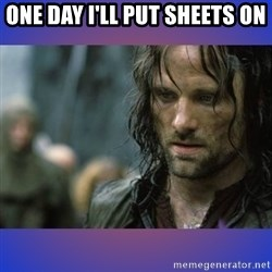 but it is not this day - One day I'll put sheets on