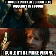 Never Have I Been So Wrong - I thought Chicken Cordon Bleu wouldn't be enough I couldn't be more wrong