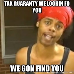 Antoine Dodson - tax guaranty we lookin fo you we gon find you