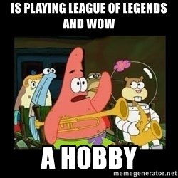 Patrick Star Instrument - is playing league of legends and wow a hobby
