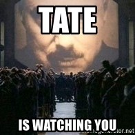 Big Brother is watching you... - TAte IS WATCHING YOU