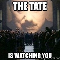 Big Brother is watching you... - The tate  is watching you