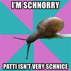 Synesthete Snail - I'm Schnorry patti isn't very schnice