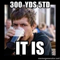 Bad student - 300  yds 5td it is