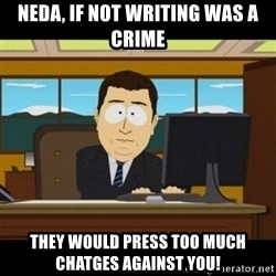 and they're gone - neda, if not writing was a crime They would press too much chatges against you!